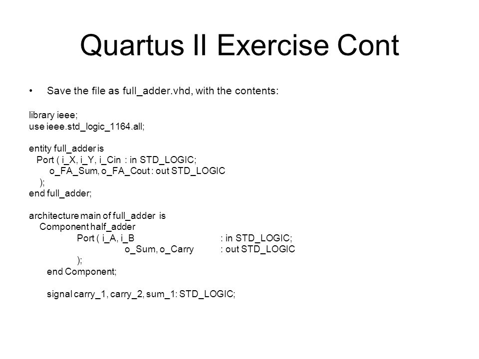 Quartus II Exercise Cont Save the file as full_adder.vhd, with the contents: library ieee; use ieee.std_logic_1164.all; entity full_adder is Port ( i_X, i_Y, i_Cin: in STD_LOGIC; o_FA_Sum, o_FA_Cout : out STD_LOGIC ); end full_adder; architecture main of full_adder is Component half_adder Port ( i_A, i_B: in STD_LOGIC; o_Sum, o_Carry: out STD_LOGIC ); end Component; signal carry_1, carry_2, sum_1: STD_LOGIC;