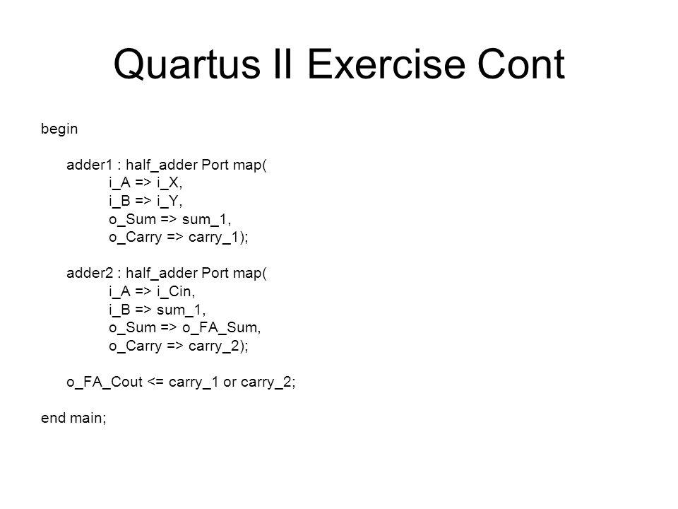 Quartus II Exercise Cont begin adder1 : half_adder Port map( i_A => i_X, i_B => i_Y, o_Sum => sum_1, o_Carry => carry_1); adder2 : half_adder Port map( i_A => i_Cin, i_B => sum_1, o_Sum => o_FA_Sum, o_Carry => carry_2); o_FA_Cout <= carry_1 or carry_2; end main;