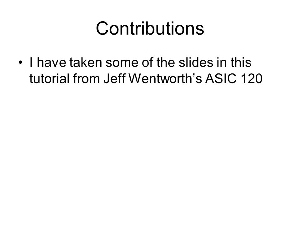 Contributions I have taken some of the slides in this tutorial from Jeff Wentworth's ASIC 120