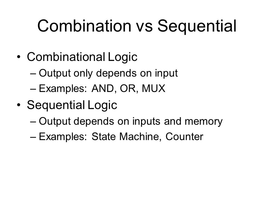 Combination vs Sequential Combinational Logic –Output only depends on input –Examples: AND, OR, MUX Sequential Logic –Output depends on inputs and memory –Examples: State Machine, Counter