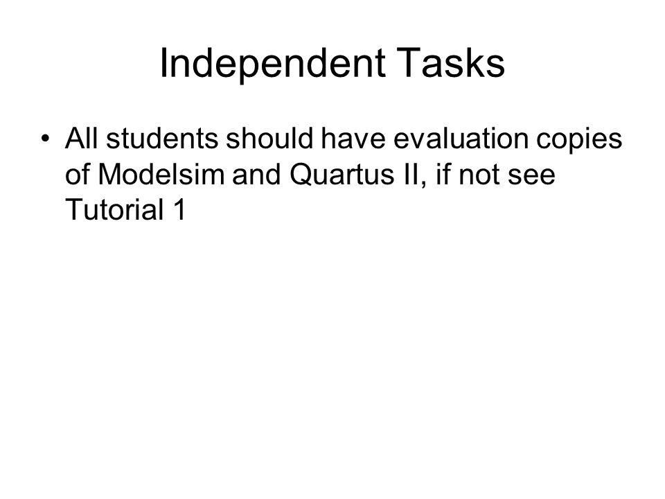 Independent Tasks All students should have evaluation copies of Modelsim and Quartus II, if not see Tutorial 1