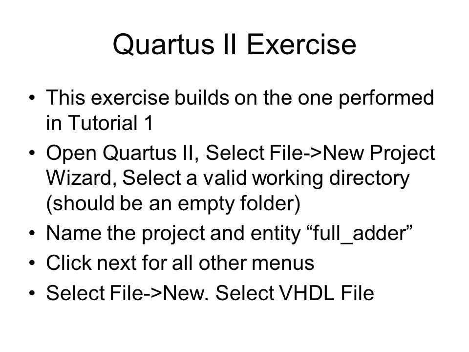 Quartus II Exercise This exercise builds on the one performed in Tutorial 1 Open Quartus II, Select File->New Project Wizard, Select a valid working directory (should be an empty folder) Name the project and entity full_adder Click next for all other menus Select File->New.
