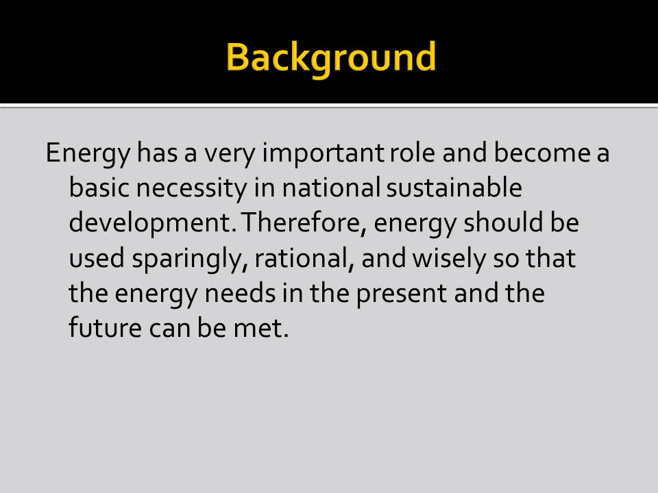 Energy has a very important role and become a basic necessity in national sustainable development. Therefore, energy should be used sparingly, rationa