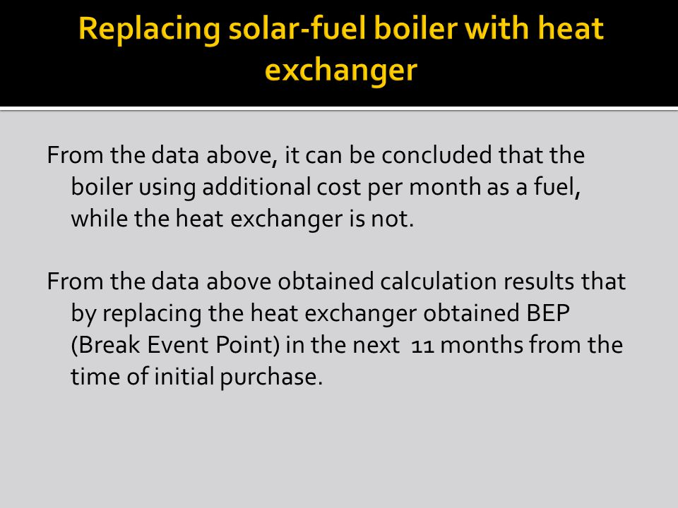 From the data above, it can be concluded that the boiler using additional cost per month as a fuel, while the heat exchanger is not.