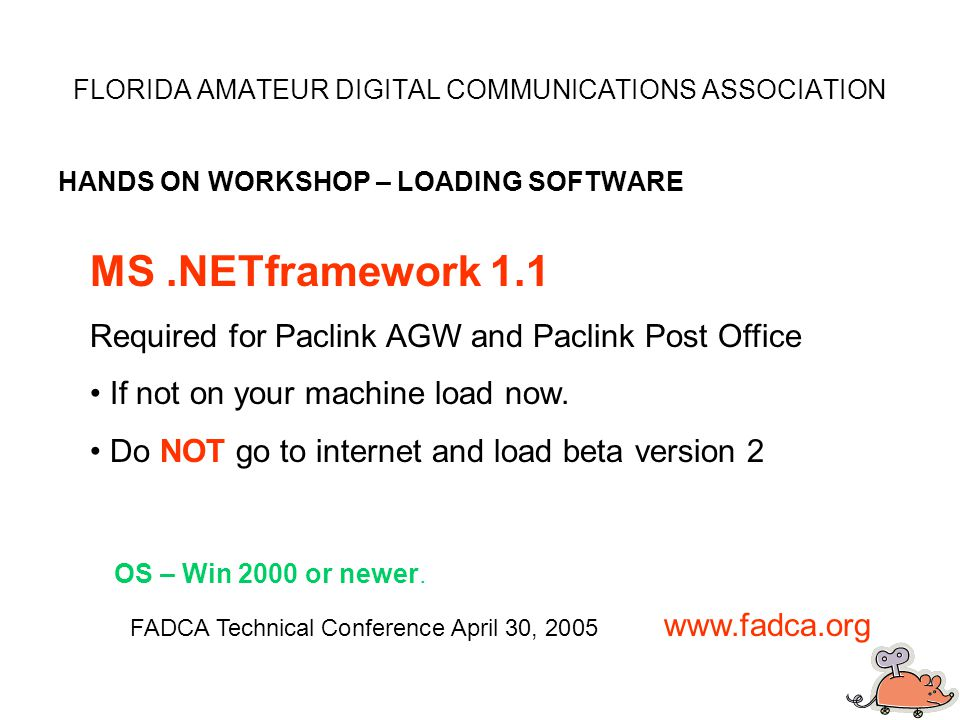 FLORIDA AMATEUR DIGITAL COMMUNICATIONS ASSOCIATION HANDS ON WORKSHOP – LOADING SOFTWARE FADCA Technical Conference April 30, 2005 www.fadca.org MS.NETframework 1.1 Required for Paclink AGW and Paclink Post Office If not on your machine load now.