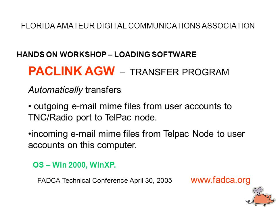 FLORIDA AMATEUR DIGITAL COMMUNICATIONS ASSOCIATION HANDS ON WORKSHOP – LOADING SOFTWARE FADCA Technical Conference April 30, 2005 www.fadca.org PACLINK AGW – TRANSFER PROGRAM Automatically transfers outgoing e-mail mime files from user accounts to TNC/Radio port to TelPac node.