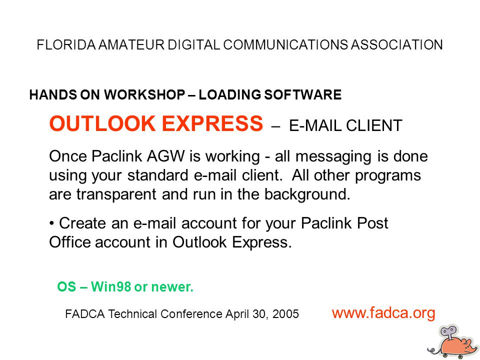 FLORIDA AMATEUR DIGITAL COMMUNICATIONS ASSOCIATION HANDS ON WORKSHOP – LOADING SOFTWARE FADCA Technical Conference April 30, 2005 www.fadca.org OUTLOOK EXPRESS – E-MAIL CLIENT Once Paclink AGW is working - all messaging is done using your standard e-mail client.