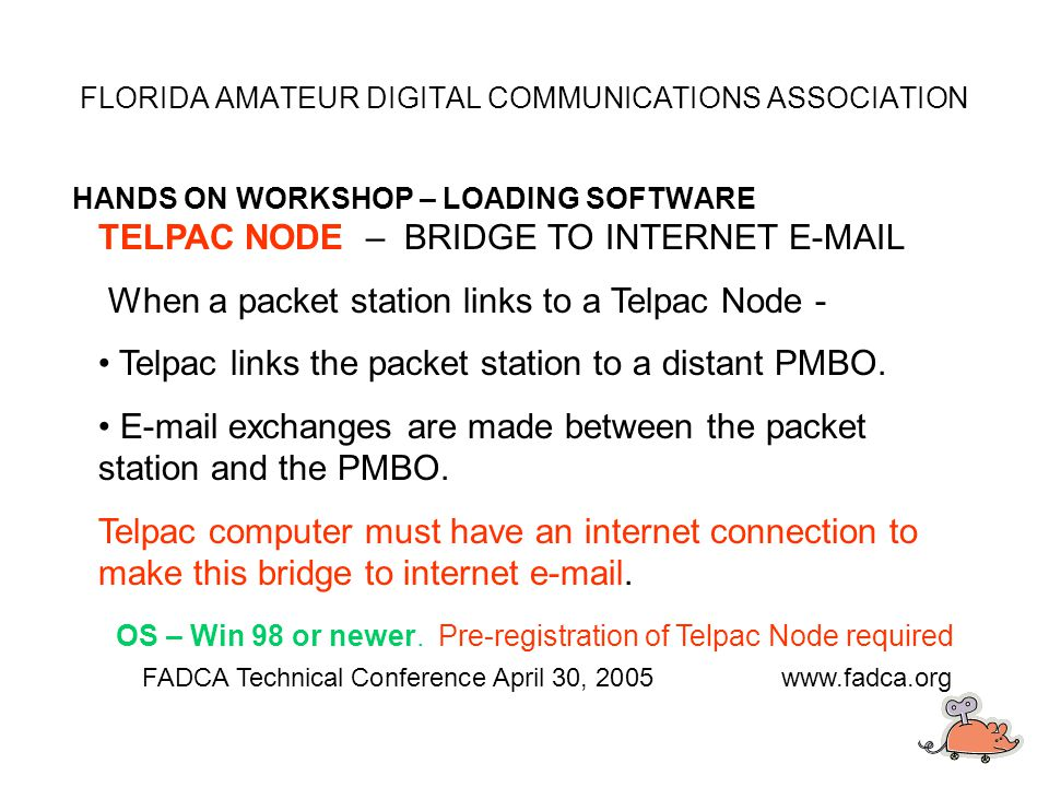 FLORIDA AMATEUR DIGITAL COMMUNICATIONS ASSOCIATION HANDS ON WORKSHOP – LOADING SOFTWARE FADCA Technical Conference April 30, 2005www.fadca.org TELPAC NODE – BRIDGE TO INTERNET E-MAIL When a packet station links to a Telpac Node - Telpac links the packet station to a distant PMBO.