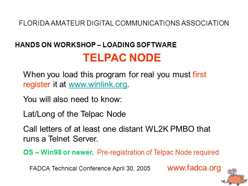 FLORIDA AMATEUR DIGITAL COMMUNICATIONS ASSOCIATION HANDS ON WORKSHOP – LOADING SOFTWARE FADCA Technical Conference April 30, 2005 www.fadca.org TELPAC NODE When you load this program for real you must first register it at www.winlink.org.www.winlink.org You will also need to know: Lat/Long of the Telpac Node Call letters of at least one distant WL2K PMBO that runs a Telnet Server.