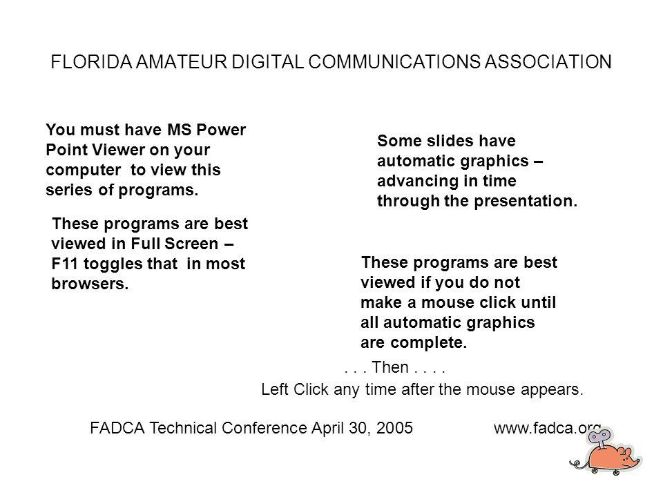 AGWPE (free version) AGW Monitor AGW Terminal Digipeater [www.elcom.gr/SV2AGW] Airmail 3.2 Airmail 3.2 (floppies) Airmail TNC s (text) [www.airmail2000.com] FADCA Technical Conference April 30, 2005www.fadca.org FLORIDA AMATEUR DIGITAL COMMUNICATIONS ASSOCIATION Programs on the FADCA Tech Conference CD Microsoft.Net Framework 1.1 [www.winlink.org] PaclinkAGW 0.3.4 Paclink Post Office 1.0.81 [www.winlink.org] Telpac 1.1.11 Telpac 1.2.0 [www.winlink.org]