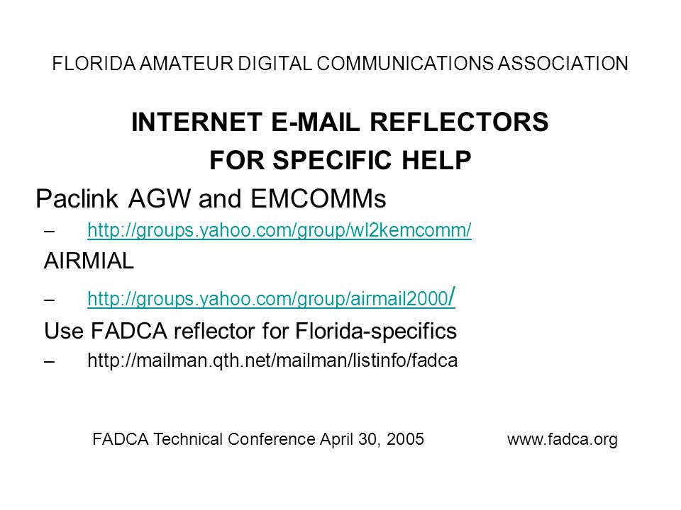 INTERNET E-MAIL REFLECTORS FOR SPECIFIC HELP Paclink AGW and EMCOMMs –http://groups.yahoo.com/group/wl2kemcomm/http://groups.yahoo.com/group/wl2kemcomm/ AIRMIAL –http://groups.yahoo.com/group/airmail2000 /http://groups.yahoo.com/group/airmail2000 / Use FADCA reflector for Florida-specifics –http://mailman.qth.net/mailman/listinfo/fadca FADCA Technical Conference April 30, 2005www.fadca.org FLORIDA AMATEUR DIGITAL COMMUNICATIONS ASSOCIATION