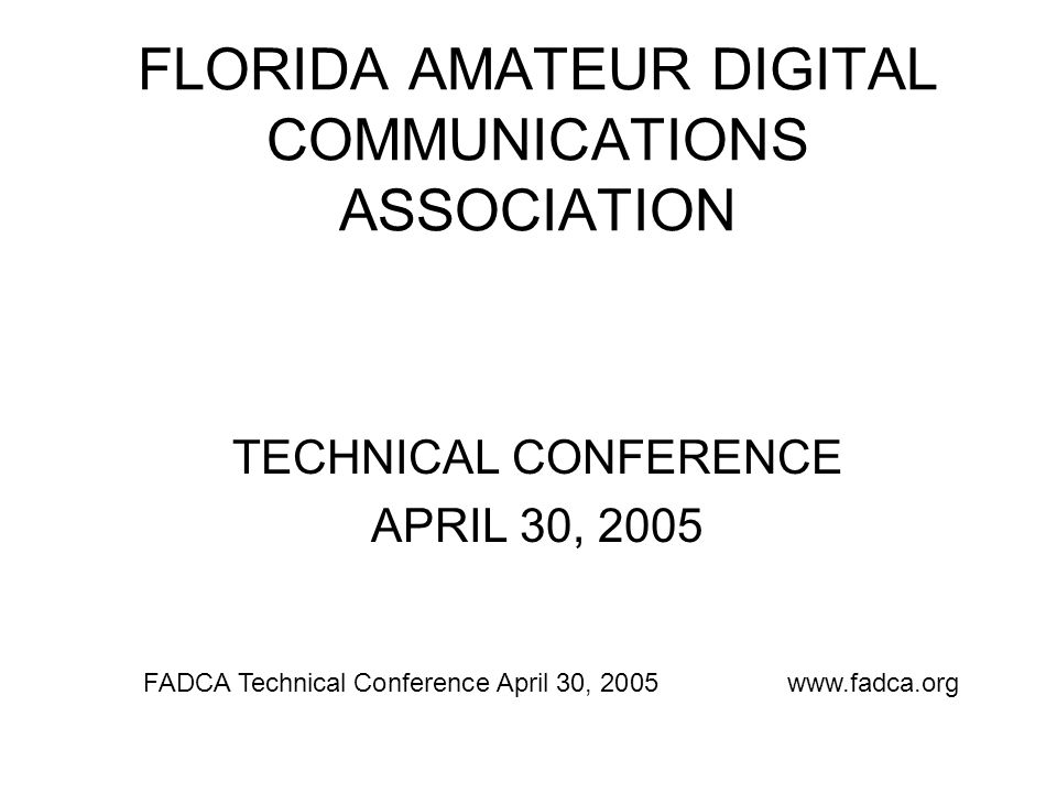 FLORIDA AMATEUR DIGITAL COMMUNICATIONS ASSOCIATION Decisions are made by those who show up. -- Aaron Sorkin FADCA Technical Conference April 30, 2005www.fadca.org