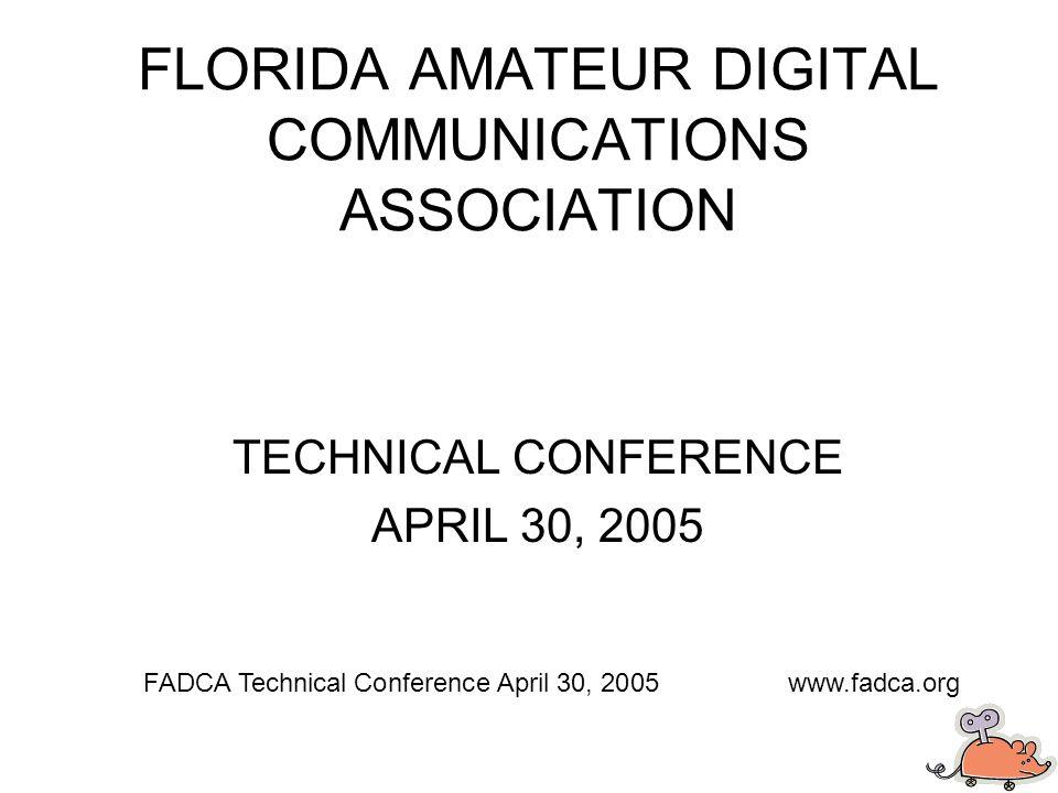 FLORIDA AMATEUR DIGITAL COMMUNICATIONS ASSOCIATION TECHNICAL CONFERENCE APRIL 30, 2005 FADCA Technical Conference April 30, 2005www.fadca.org