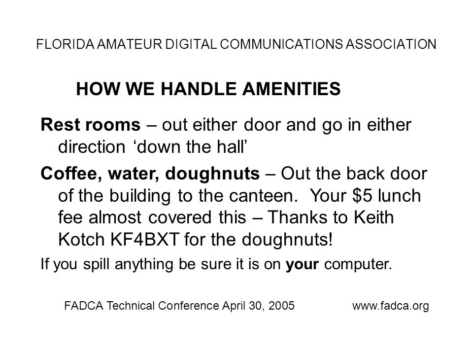 FLORIDA AMATEUR DIGITAL COMMUNICATIONS ASSOCIATION HOW WE HANDLE AMENITIES FADCA Technical Conference April 30, 2005www.fadca.org Rest rooms – out either door and go in either direction 'down the hall' Coffee, water, doughnuts – Out the back door of the building to the canteen.
