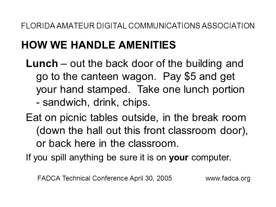 FLORIDA AMATEUR DIGITAL COMMUNICATIONS ASSOCIATION HOW WE HANDLE AMENITIES FADCA Technical Conference April 30, 2005www.fadca.org Lunch – out the back door of the building and go to the canteen wagon.