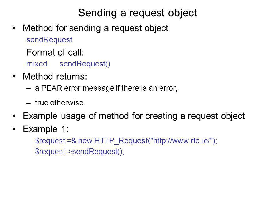 Sending a request object Method for sending a request object sendRequest Format of call: mixed sendRequest() Method returns: –a PEAR error message if there is an error, –true otherwise Example usage of method for creating a request object Example 1: $request =& new HTTP_Request( http://www.rte.ie/ ); $request->sendRequest();
