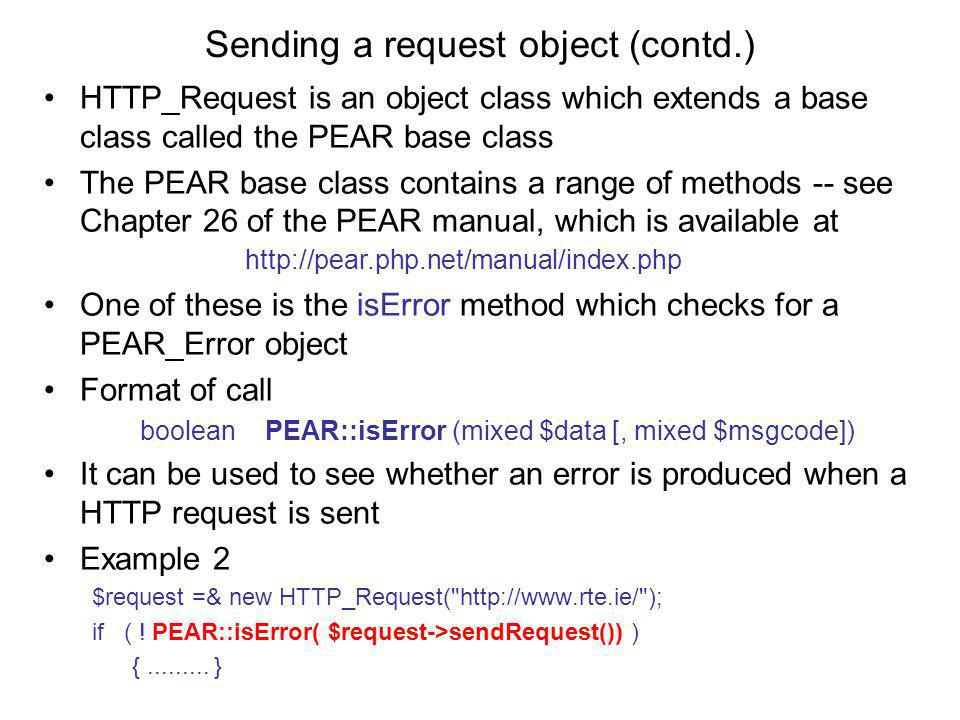 Sending a request object (contd.) HTTP_Request is an object class which extends a base class called the PEAR base class The PEAR base class contains a range of methods -- see Chapter 26 of the PEAR manual, which is available at http://pear.php.net/manual/index.php One of these is the isError method which checks for a PEAR_Error object Format of call boolean PEAR::isError (mixed $data [, mixed $msgcode]) It can be used to see whether an error is produced when a HTTP request is sent Example 2 $request =& new HTTP_Request( http://www.rte.ie/ ); if ( .