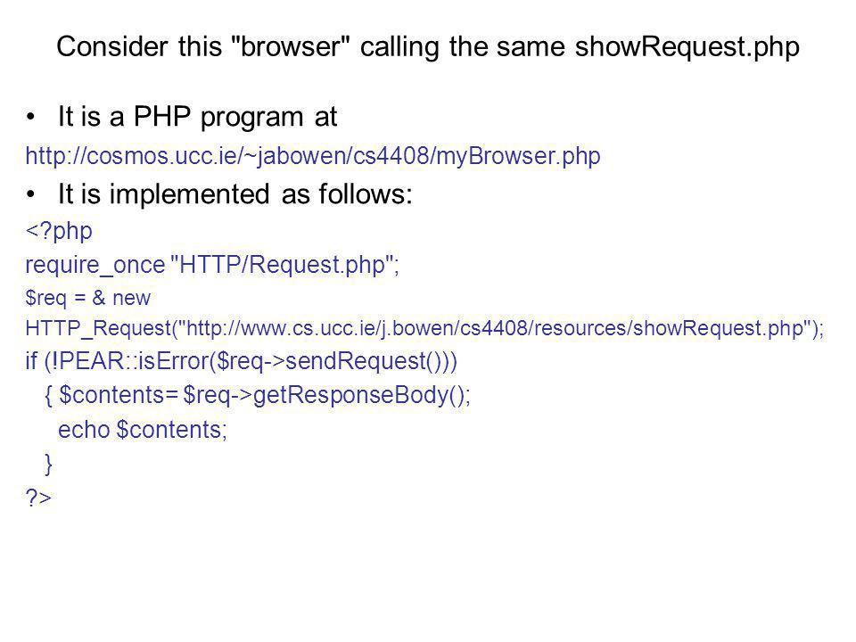 Consider this browser calling the same showRequest.php It is a PHP program at http://cosmos.ucc.ie/~jabowen/cs4408/myBrowser.php It is implemented as follows: < php require_once HTTP/Request.php ; $req = & new HTTP_Request( http://www.cs.ucc.ie/j.bowen/cs4408/resources/showRequest.php ); if (!PEAR::isError($req->sendRequest())) { $contents= $req->getResponseBody(); echo $contents; } >