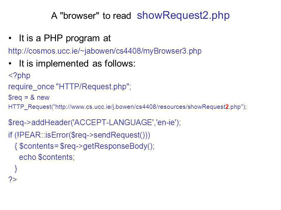 A browser to read showRequest2.php It is a PHP program at http://cosmos.ucc.ie/~jabowen/cs4408/myBrowser3.php It is implemented as follows: < php require_once HTTP/Request.php ; $req = & new HTTP_Request( http://www.cs.ucc.ie/j.bowen/cs4408/resources/showRequest2.php ); $req->addHeader( ACCEPT-LANGUAGE , en-ie ); if (!PEAR::isError($req->sendRequest())) { $contents= $req->getResponseBody(); echo $contents; } >