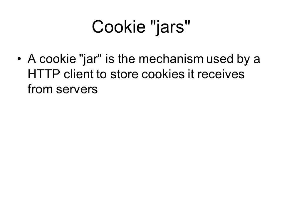 Cookie jars A cookie jar is the mechanism used by a HTTP client to store cookies it receives from servers