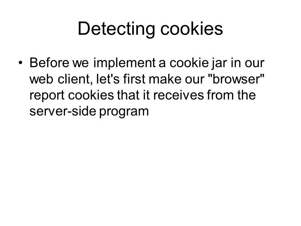 Detecting cookies Before we implement a cookie jar in our web client, let s first make our browser report cookies that it receives from the server-side program