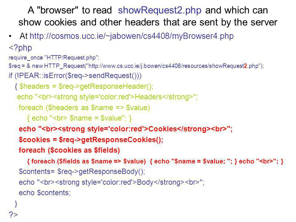 A browser to read showRequest2.php and which can show cookies and other headers that are sent by the server At http://cosmos.ucc.ie/~jabowen/cs4408/myBrowser4.php < php require_once HTTP/Request.php ; $req = & new HTTP_Request( http://www.cs.ucc.ie/j.bowen/cs4408/resources/showRequest2.php ); if (!PEAR::isError($req->sendRequest())) { $headers = $req->getResponseHeader(); echo Headers ; foreach ($headers as $name => $value) { echo $name = $value ; } echo Cookies ; $cookies = $req->getResponseCookies(); foreach ($cookies as $fields) { foreach ($fields as $name => $value) { echo $name = $value; ; } echo ; } $contents= $req->getResponseBody(); echo Body ; echo $contents; } >