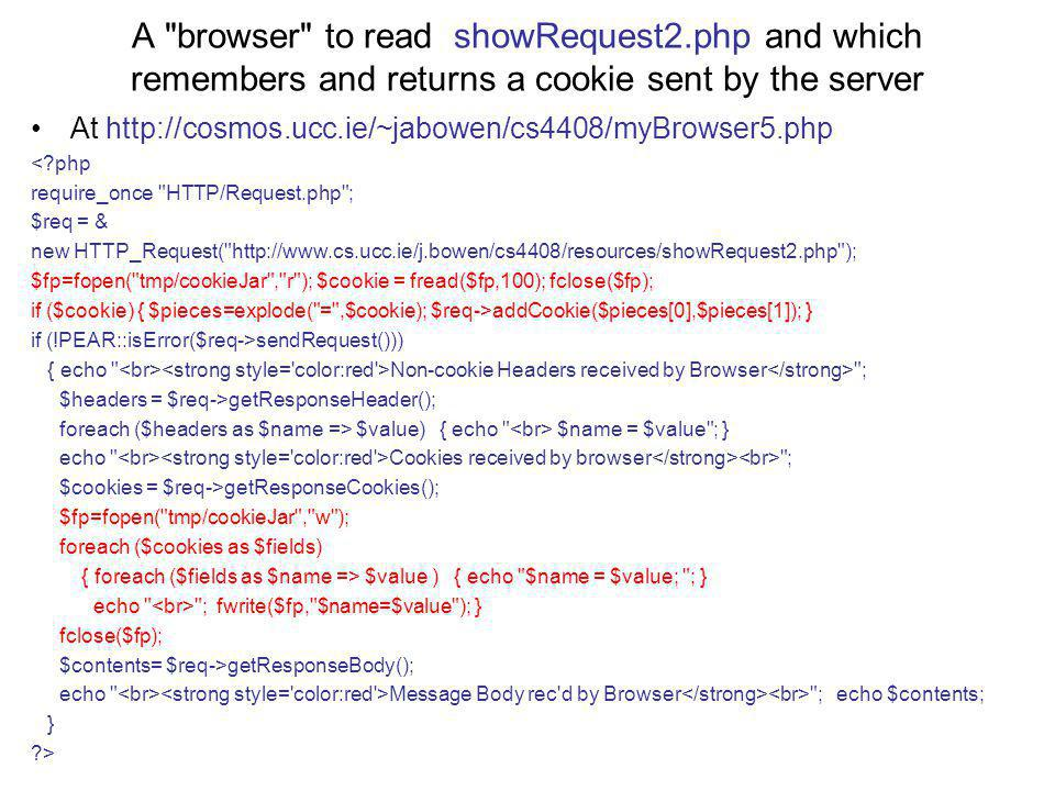 A browser to read showRequest2.php and which remembers and returns a cookie sent by the server At http://cosmos.ucc.ie/~jabowen/cs4408/myBrowser5.php < php require_once HTTP/Request.php ; $req = & new HTTP_Request( http://www.cs.ucc.ie/j.bowen/cs4408/resources/showRequest2.php ); $fp=fopen( tmp/cookieJar , r ); $cookie = fread($fp,100); fclose($fp); if ($cookie) { $pieces=explode( = ,$cookie); $req->addCookie($pieces[0],$pieces[1]); } if (!PEAR::isError($req->sendRequest())) { echo Non-cookie Headers received by Browser ; $headers = $req->getResponseHeader(); foreach ($headers as $name => $value) { echo $name = $value ; } echo Cookies received by browser ; $cookies = $req->getResponseCookies(); $fp=fopen( tmp/cookieJar , w ); foreach ($cookies as $fields) { foreach ($fields as $name => $value ) { echo $name = $value; ; } echo ; fwrite($fp, $name=$value ); } fclose($fp); $contents= $req->getResponseBody(); echo Message Body rec d by Browser ; echo $contents; } >