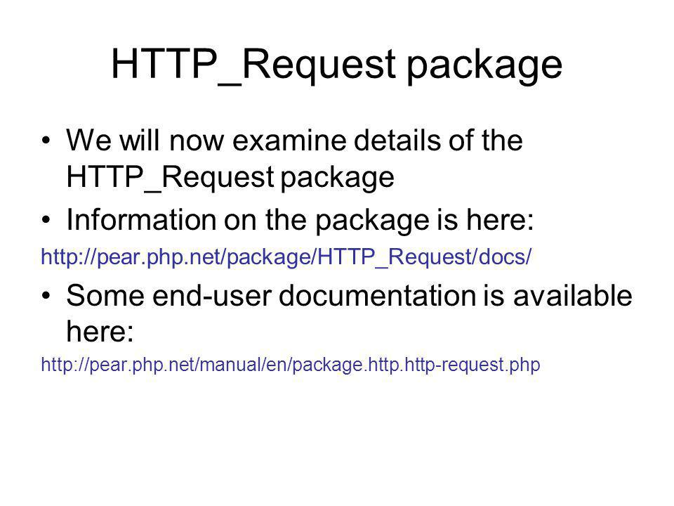 HTTP_Request package We will now examine details of the HTTP_Request package Information on the package is here: http://pear.php.net/package/HTTP_Request/docs/ Some end-user documentation is available here: http://pear.php.net/manual/en/package.http.http-request.php