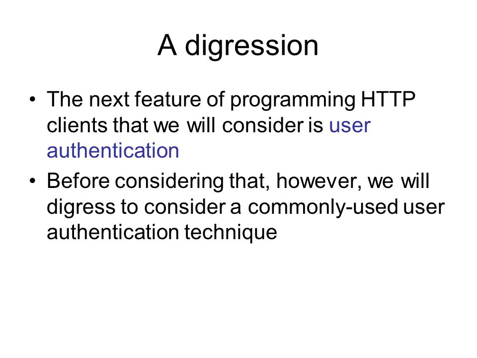 A digression The next feature of programming HTTP clients that we will consider is user authentication Before considering that, however, we will digress to consider a commonly-used user authentication technique