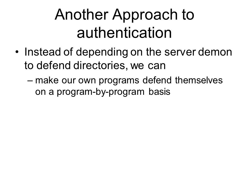 Another Approach to authentication Instead of depending on the server demon to defend directories, we can –make our own programs defend themselves on a program-by-program basis