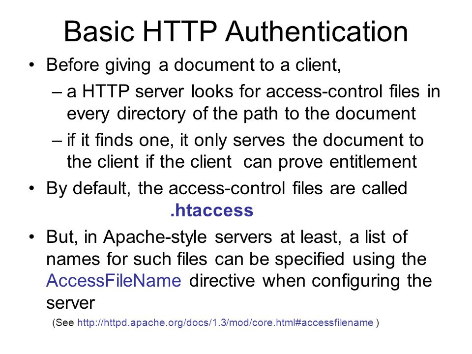 Basic HTTP Authentication (contd.) To use Basic HTTP Authentication to control access to a directory and its sub-directories, –create, in the directory, a file with one of the names specified in the AccessFileName directive normally, this means a file called.htaccess –At its simplest, the contents of the file will look like this: AuthName Some string to name this restricted area AuthType Basic AuthUserFile path/to/some/password/file require user valid-user This specifies that only a client which can identify itself according to the password file should be given access to this directory and its contents a name for the restricted area of the disk -- this name will be given to the client trying to access any file in this part of the disk, to help remind it of the right name+password to use