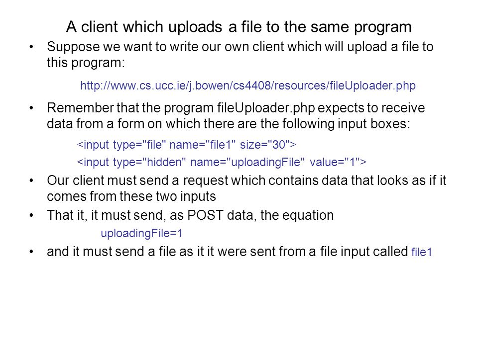 A client which uploads a file to the same program Suppose we want to write our own client which will upload a file to this program: http://www.cs.ucc.ie/j.bowen/cs4408/resources/fileUploader.php Remember that the program fileUploader.php expects to receive data from a form on which there are the following input boxes: Our client must send a request which contains data that looks as if it comes from these two inputs That it, it must send, as POST data, the equation uploadingFile=1 and it must send a file as it it were sent from a file input called file1