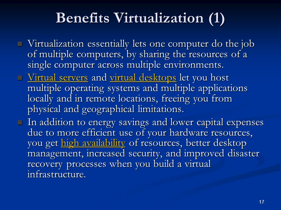 17 Benefits Virtualization (1) Virtualization essentially lets one computer do the job of multiple computers, by sharing the resources of a single computer across multiple environments.
