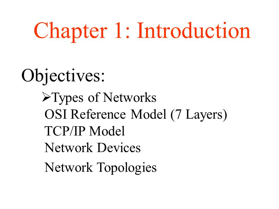 Objectives: Chapter 1: Introduction  Types of Networks OSI Reference Model (7 Layers) TCP/IP Model Network Devices Network Topologies