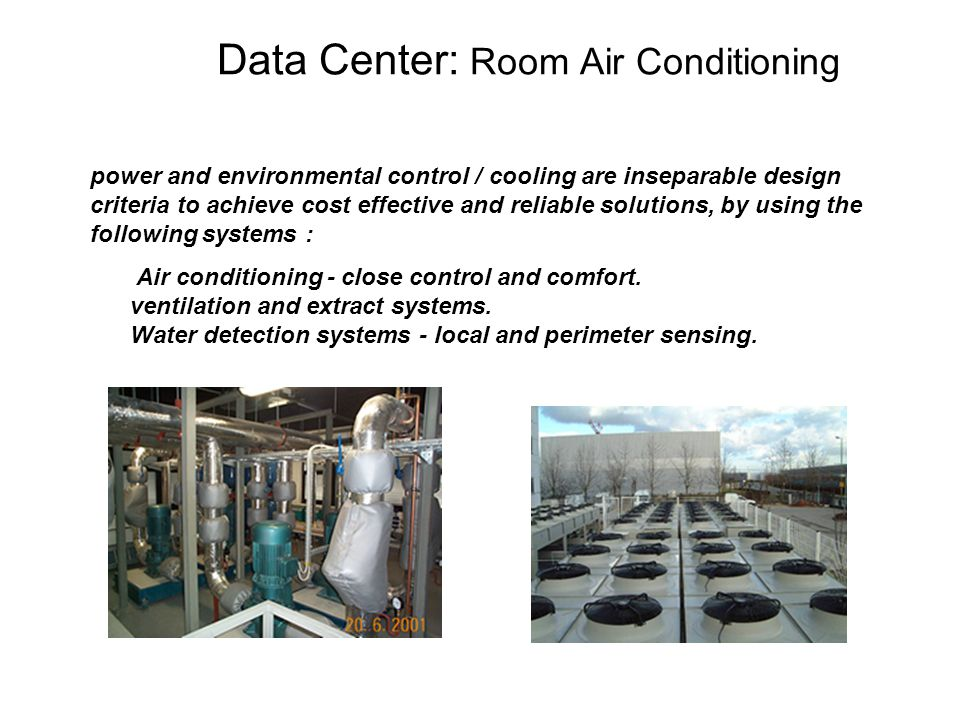 Data Center: Room Air Conditioning power and environmental control / cooling are inseparable design criteria to achieve cost effective and reliable solutions, by using the following systems : Air conditioning - close control and comfort.