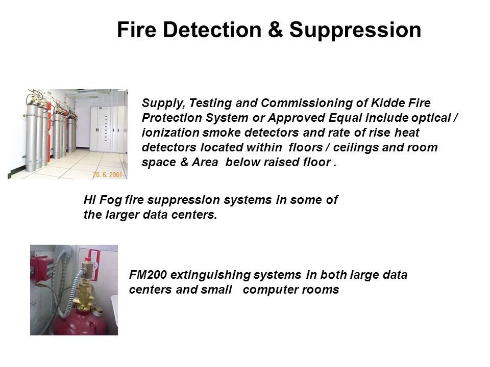 Fire Detection & Suppression Supply, Testing and Commissioning of Kidde Fire Protection System or Approved Equal include optical / ionization smoke detectors and rate of rise heat detectors located within floors / ceilings and room space & Area below raised floor.