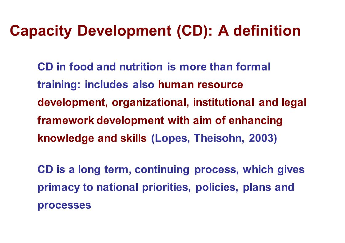Capacity Development (CD): A definition CD in food and nutrition is more than formal training: includes also human resource development, organizationa