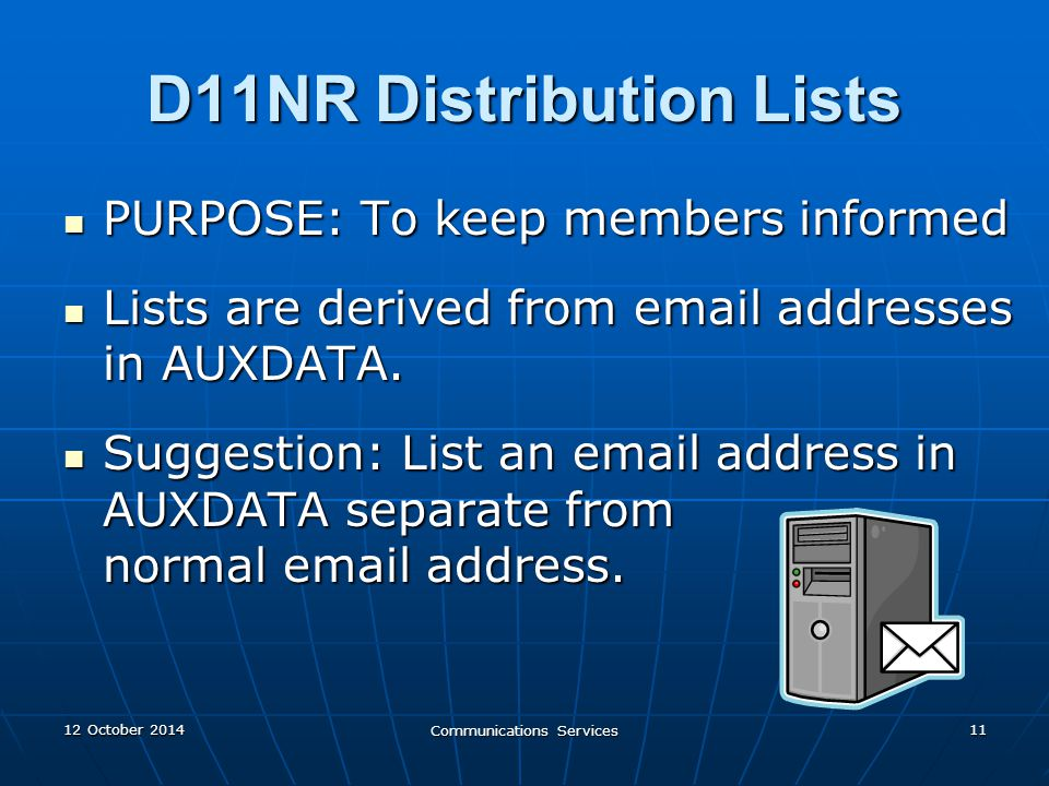 12 October 201412 October 201412 October 2014 Communications Services 11 D11NR Distribution Lists PURPOSE: To keep members informed PURPOSE: To keep members informed Lists are derived from email addresses in AUXDATA.