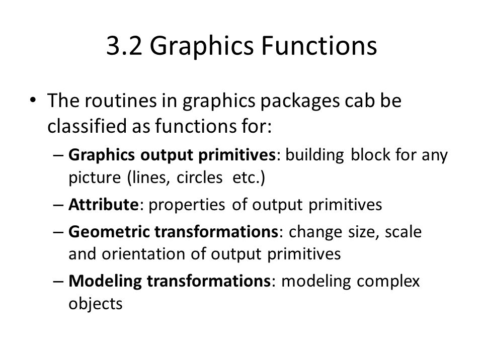 3.2 Graphics Functions The routines in graphics packages cab be classified as functions for: – Graphics output primitives: building block for any picture (lines, circles etc.) – Attribute: properties of output primitives – Geometric transformations: change size, scale and orientation of output primitives – Modeling transformations: modeling complex objects