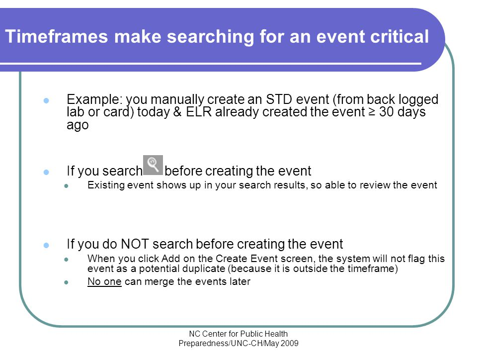 NC Center for Public Health Preparedness/UNC-CH/May 2009 Timeframes make searching for an event critical Example: you manually create an STD event (from back logged lab or card) today & ELR already created the event ≥ 30 days ago If you search before creating the event Existing event shows up in your search results, so able to review the event If you do NOT search before creating the event When you click Add on the Create Event screen, the system will not flag this event as a potential duplicate (because it is outside the timeframe) No one can merge the events later