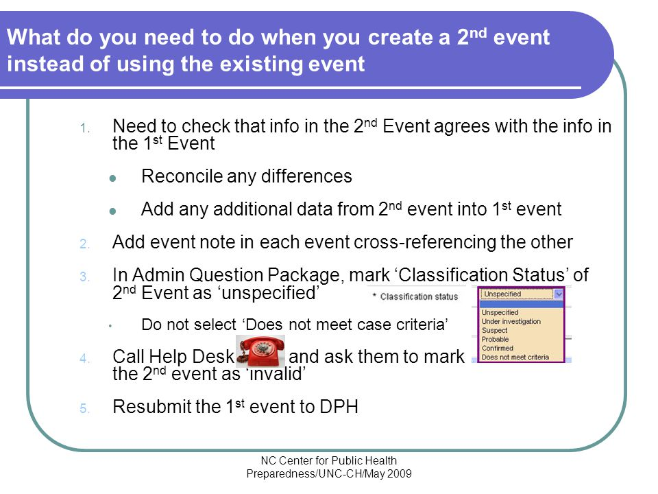 NC Center for Public Health Preparedness/UNC-CH/May 2009 What do you need to do when you create a 2 nd event instead of using the existing event 1.