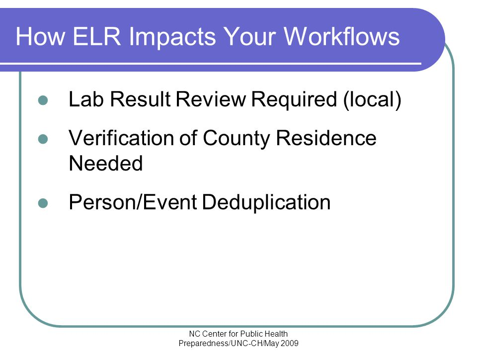 NC Center for Public Health Preparedness/UNC-CH/May 2009 How ELR Impacts Your Workflows Lab Result Review Required (local) Verification of County Residence Needed Person/Event Deduplication