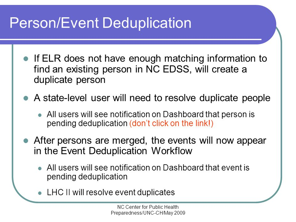 NC Center for Public Health Preparedness/UNC-CH/May 2009 Person/Event Deduplication If ELR does not have enough matching information to find an existing person in NC EDSS, will create a duplicate person A state-level user will need to resolve duplicate people All users will see notification on Dashboard that person is pending deduplication (don't click on the link!) After persons are merged, the events will now appear in the Event Deduplication Workflow All users will see notification on Dashboard that event is pending deduplication LHC II will resolve event duplicates