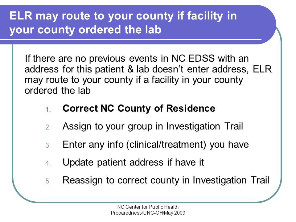 NC Center for Public Health Preparedness/UNC-CH/May 2009 ELR may route to your county if facility in your county ordered the lab If there are no previous events in NC EDSS with an address for this patient & lab doesn't enter address, ELR may route to your county if a facility in your county ordered the lab 1.