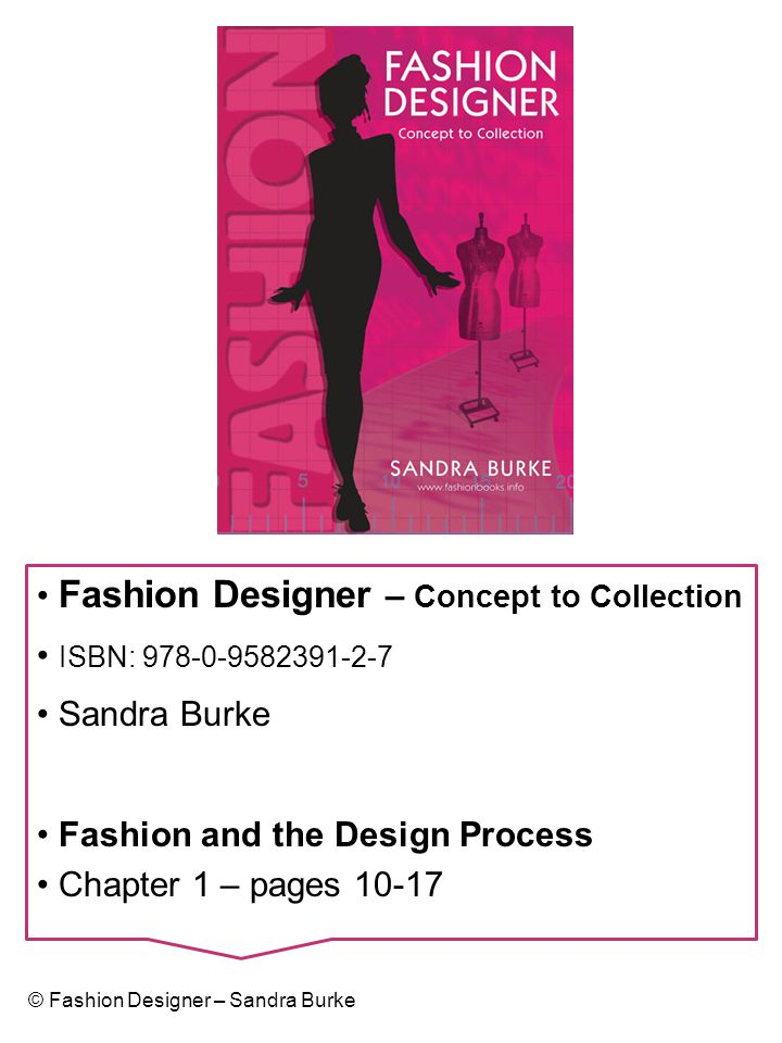 Learning Outcomes Understand the role of the Fashion Designer Understand the Fashion Designer's Portfolio of Skills Understand the Fashion Design Process Understand the Fashion Design Process Timeline © Fashion Designer – Sandra Burke