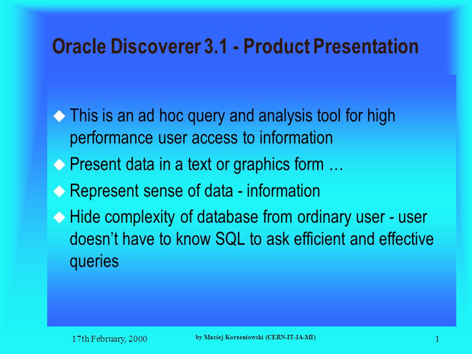 17th February, 2000 by Maciej Korzeniowski (CERN-IT-IA-MI) 1 Oracle Discoverer 3.1 - Product Presentation  This is an ad hoc query and analysis tool for high performance user access to information  Present data in a text or graphics form …  Represent sense of data - information  Hide complexity of database from ordinary user - user doesn't have to know SQL to ask efficient and effective queries
