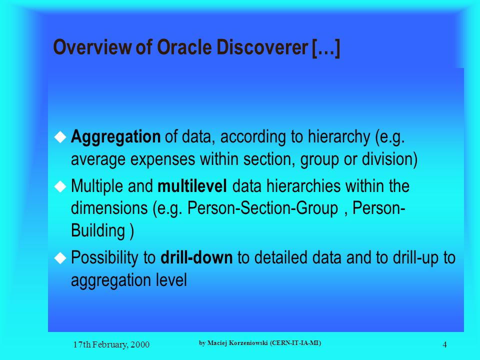 17th February, 2000 by Maciej Korzeniowski (CERN-IT-IA-MI) 4 Overview of Oracle Discoverer […]  Aggregation of data, according to hierarchy (e.g.