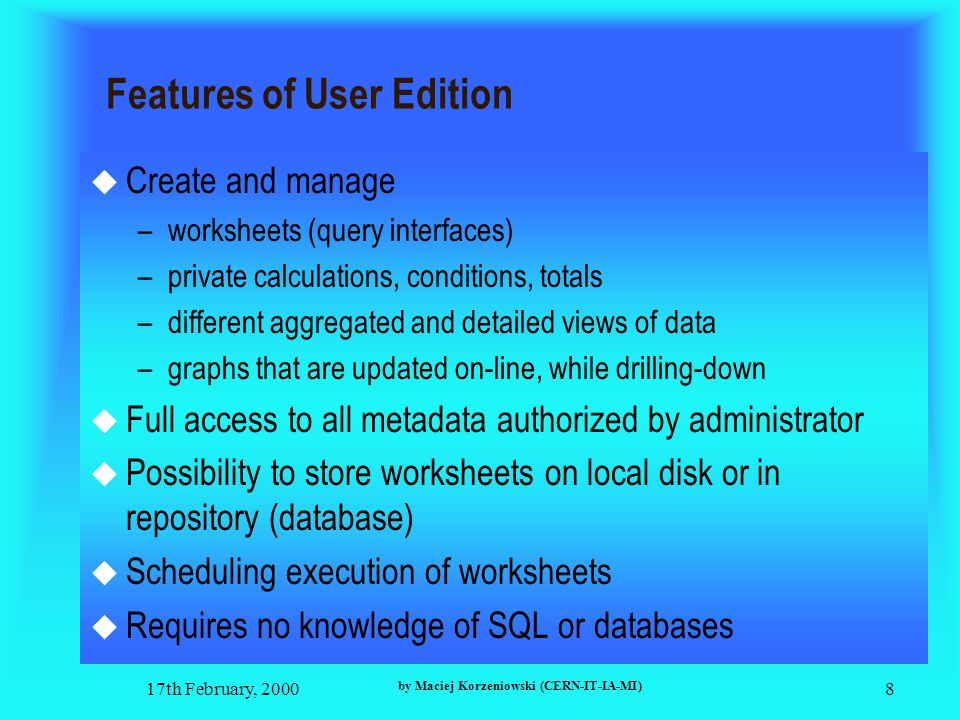 17th February, 2000 by Maciej Korzeniowski (CERN-IT-IA-MI) 9 Oracle Discoverer 3i [beta]- New Features  Administration edition - still Win interface  User edition - web based application  Works with any HTTP server  Oracle Discoverer Server on separate machine  Integration and full compatibility with Oracle Sever 8i  Low maintenance architecture for large number of users  To run user edition the only necessary software is any Java enabled web browser