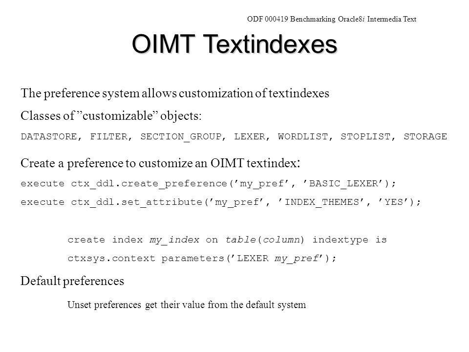 OIMT Textindexes ODF 000419 Benchmarking Oracle8i Intermedia Text The preference system allows customization of textindexes Classes of customizable objects: DATASTORE, FILTER, SECTION_GROUP, LEXER, WORDLIST, STOPLIST, STORAGE Create a preference to customize an OIMT textindex : execute ctx_ddl.create_preference('my_pref', 'BASIC_LEXER'); execute ctx_ddl.set_attribute('my_pref', 'INDEX_THEMES', 'YES'); create index my_index on table(column) indextype is ctxsys.context parameters('LEXER my_pref'); Default preferences Unset preferences get their value from the default system