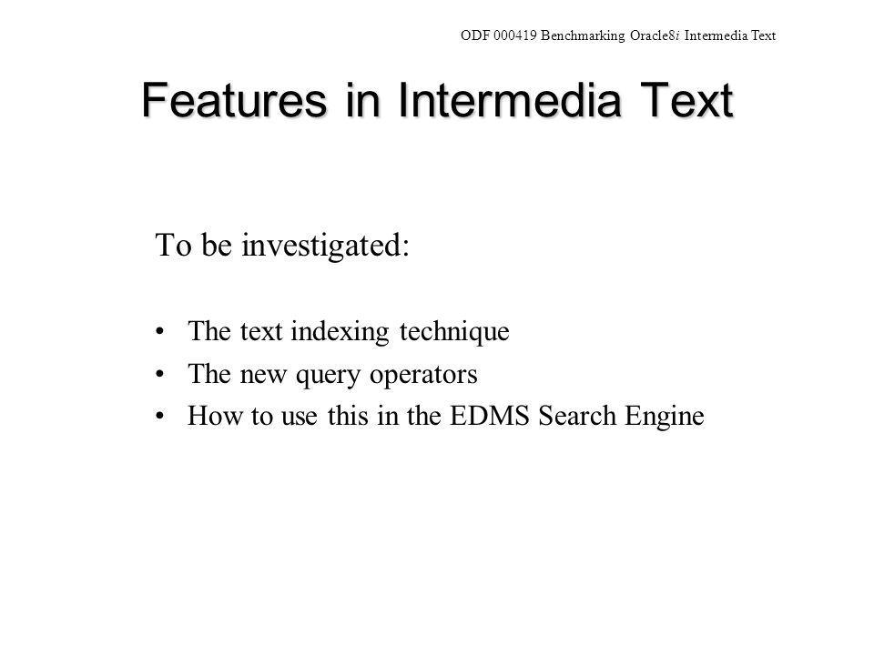 Features in Intermedia Text To be investigated: The text indexing technique The new query operators How to use this in the EDMS Search Engine ODF 000419 Benchmarking Oracle8i Intermedia Text